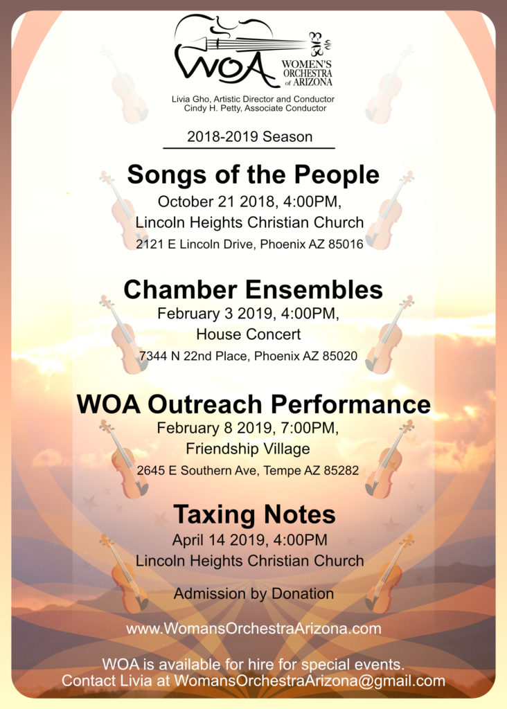 Calendar: Songs of the People Oct 21, 2018, 4pm Lincoln Heights Christian Church 2121 E Lincoln Drive in Phoenix | Chamber Ensembles Feb 3, 2019, 4pm House Concert 7344 N 22nd Place in Phoenix | WOA Outreach Performance Feb 8, 2019, 7pm Friendship Village 2645 E Southern Ave in Tempe | Taxing Notes Apr 14, 2019, 4pm Lincoln Heights Christian Church 2121 E Lincoln Drive in Phoenix | Admission by Donation